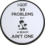 I Got 99 Problems But The Beach Ain't One
